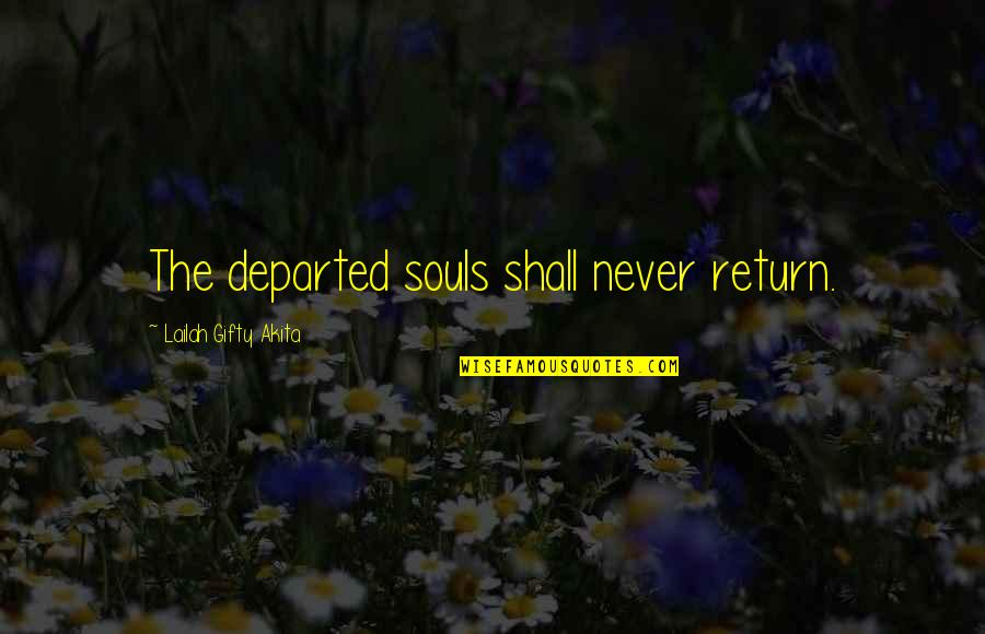 Death And Dying Spiritual Quotes By Lailah Gifty Akita: The departed souls shall never return.
