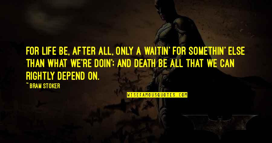Death And Life After Quotes By Bram Stoker: For life be, after all, only a waitin'