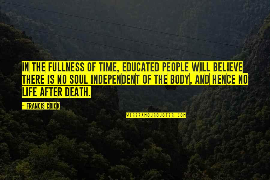 Death And Life After Quotes By Francis Crick: In the fullness of time, educated people will