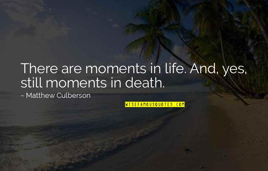 Death And Life After Quotes By Matthew Culberson: There are moments in life. And, yes, still