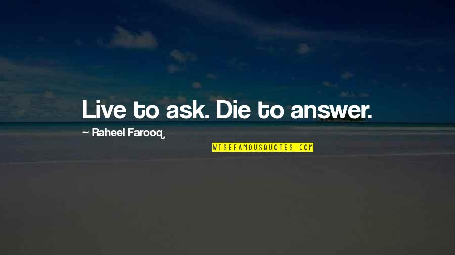 Death And Life After Quotes By Raheel Farooq: Live to ask. Die to answer.