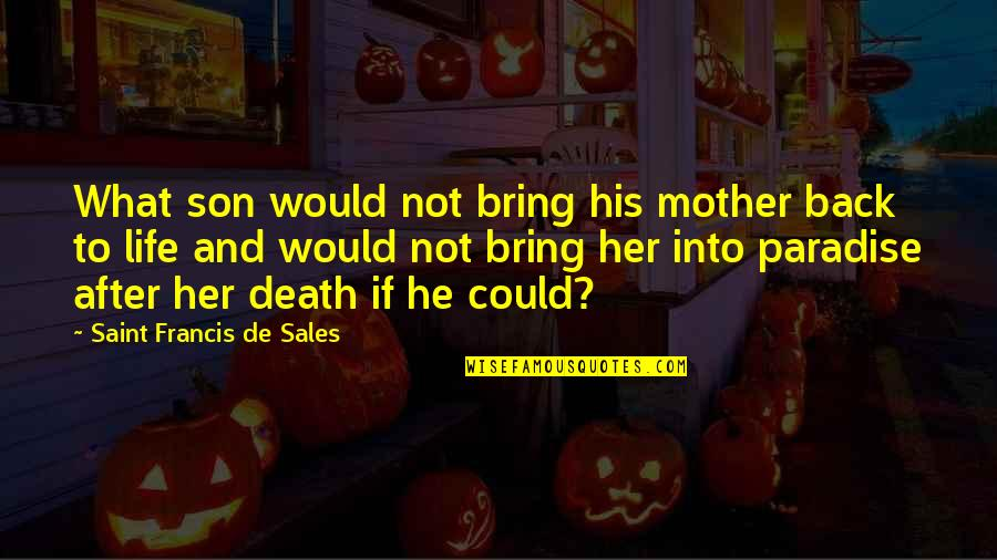 Death And Life After Quotes By Saint Francis De Sales: What son would not bring his mother back