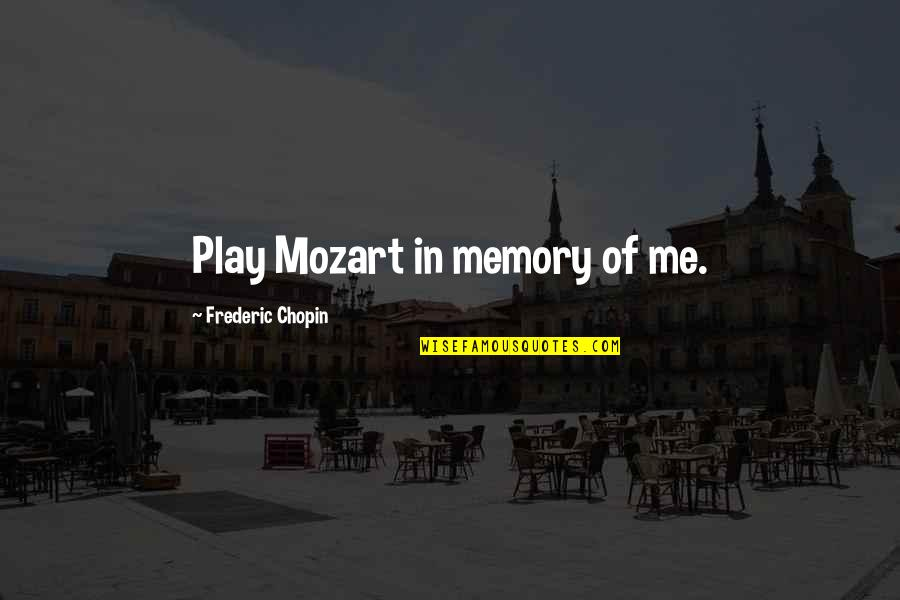 Death And Memories Quotes By Frederic Chopin: Play Mozart in memory of me.