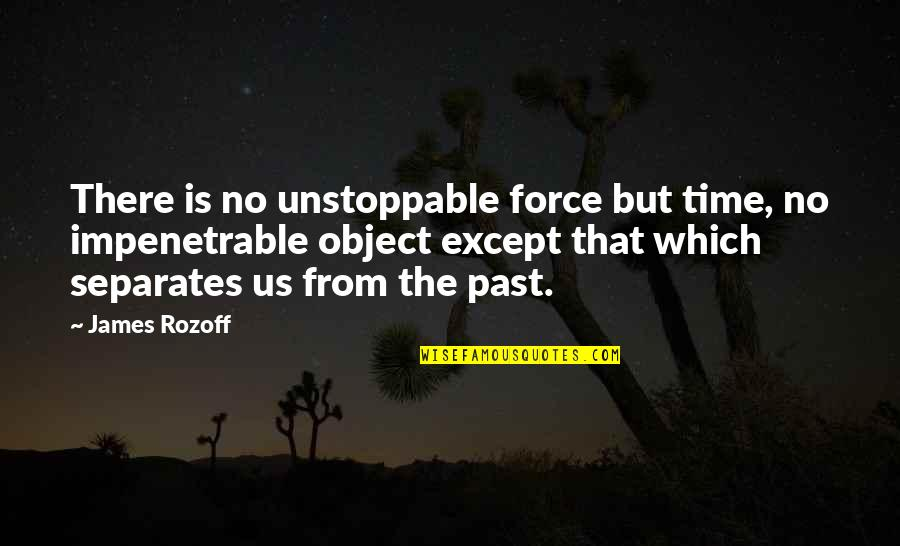 Death And Memories Quotes By James Rozoff: There is no unstoppable force but time, no