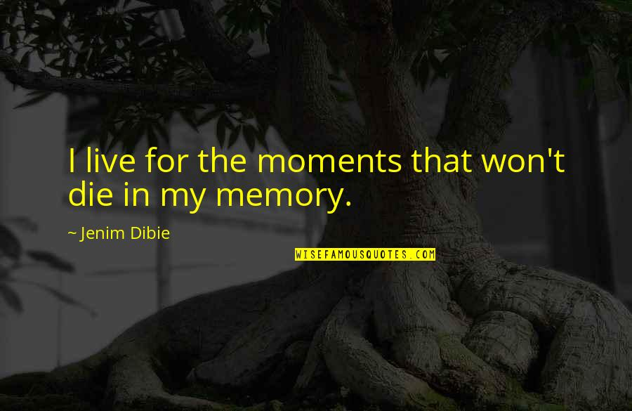 Death And Memories Quotes By Jenim Dibie: I live for the moments that won't die