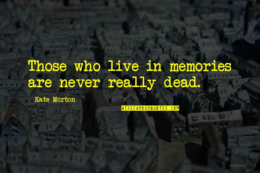 Death And Memories Quotes By Kate Morton: Those who live in memories are never really