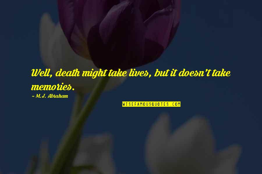 Death And Memories Quotes By M.J. Abraham: Well, death might take lives, but it doesn't