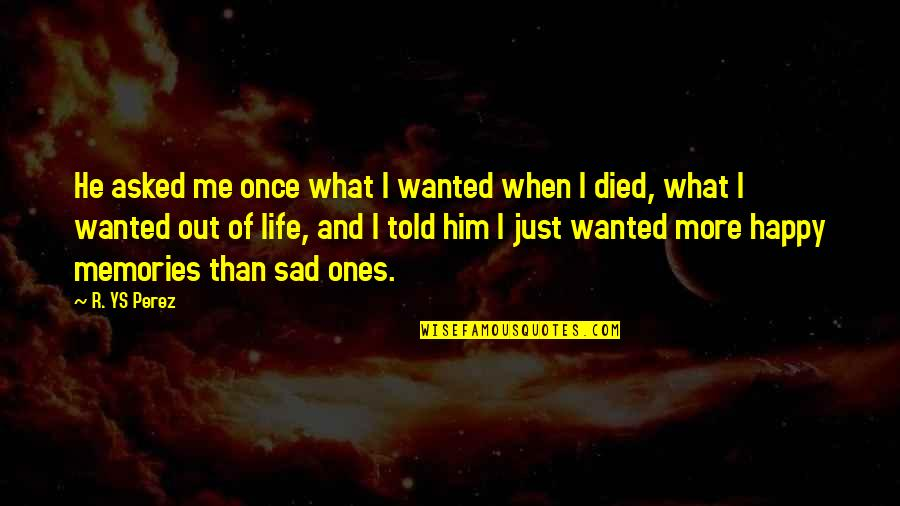 Death And Memories Quotes By R. YS Perez: He asked me once what I wanted when