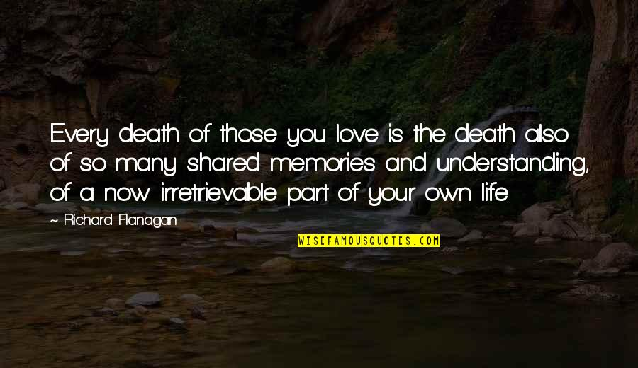 Death And Memories Quotes By Richard Flanagan: Every death of those you love is the