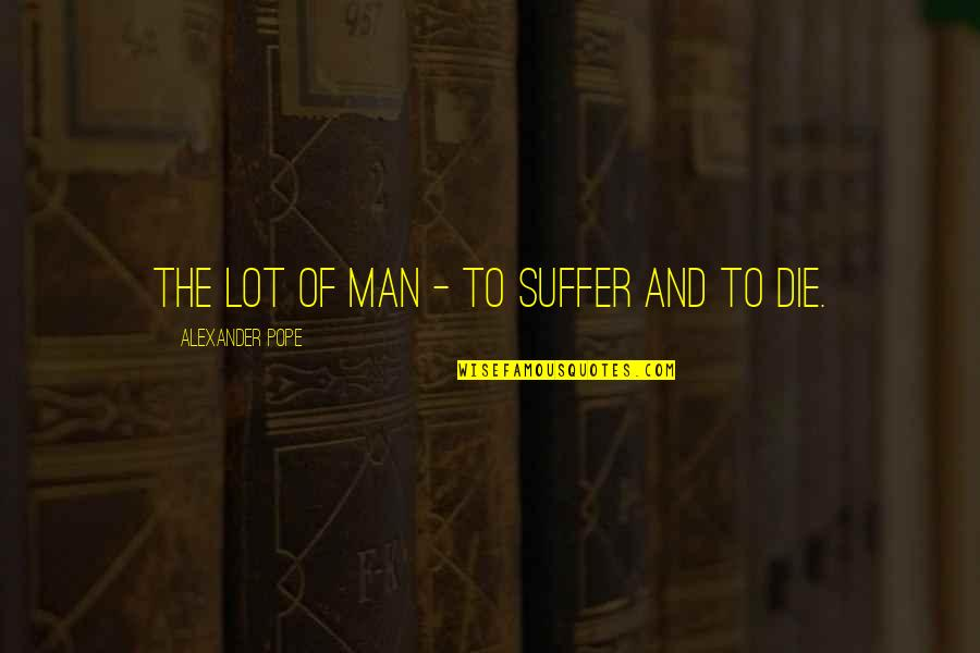 Death And Quotes By Alexander Pope: The lot of man - to suffer and