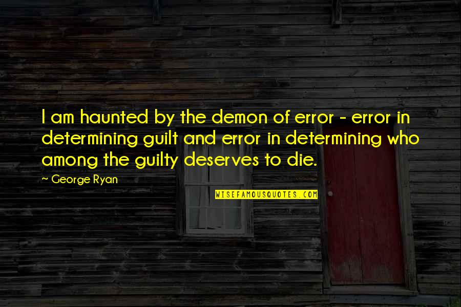 Death And Quotes By George Ryan: I am haunted by the demon of error