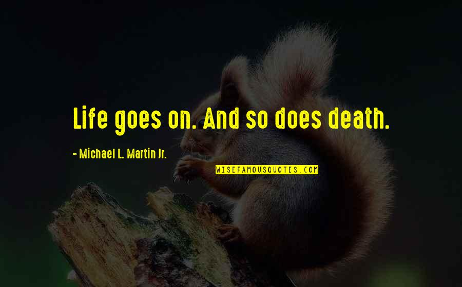 Death And Quotes By Michael L. Martin Jr.: Life goes on. And so does death.