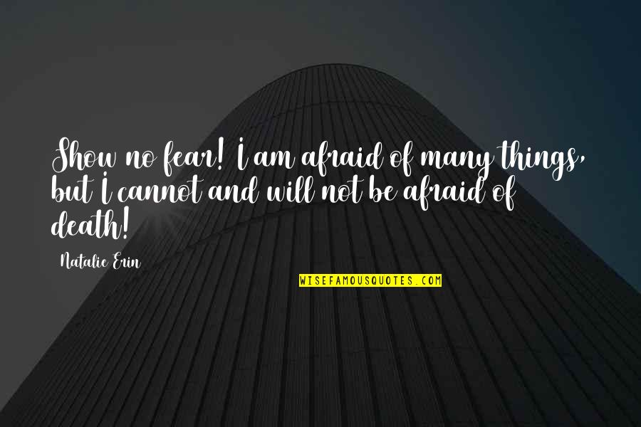 Death And Quotes By Natalie Erin: Show no fear! I am afraid of many
