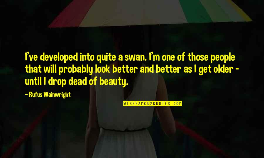 Death And Quotes By Rufus Wainwright: I've developed into quite a swan. I'm one