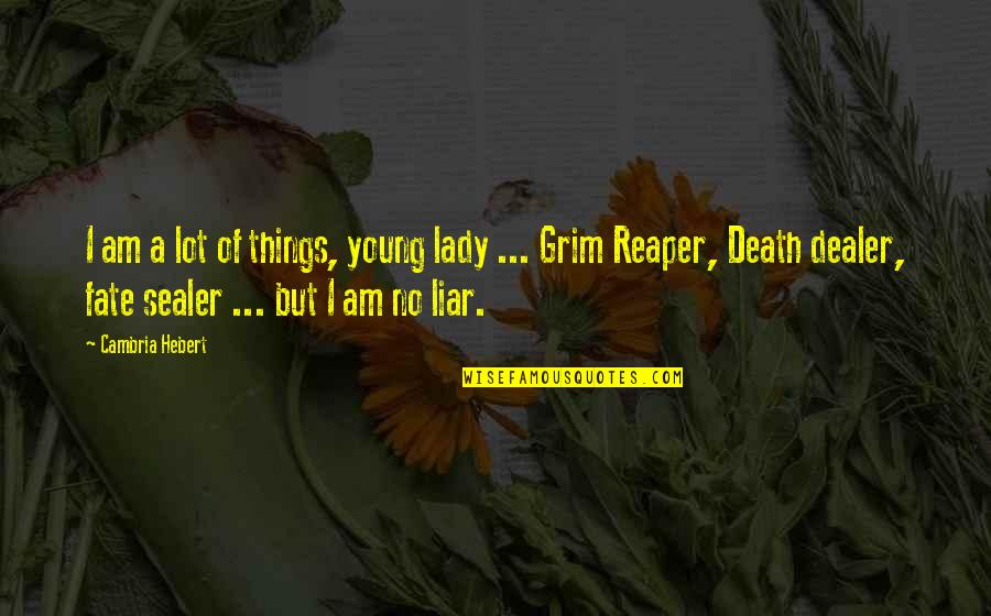 Death And The Grim Reaper Quotes By Cambria Hebert: I am a lot of things, young lady