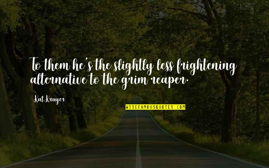 Death And The Grim Reaper Quotes By Kat Kruger: To them he's the slightly less frightening alternative