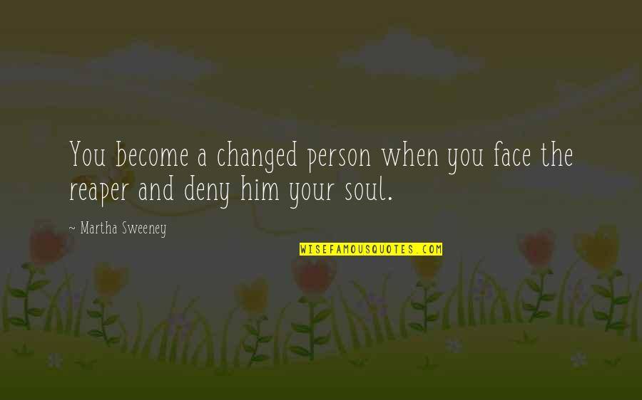 Death And The Grim Reaper Quotes By Martha Sweeney: You become a changed person when you face