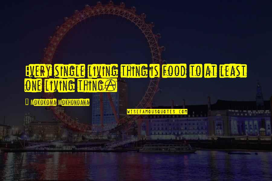 Death Aphorisms Quotes By Mokokoma Mokhonoana: Every single living thing is food to at