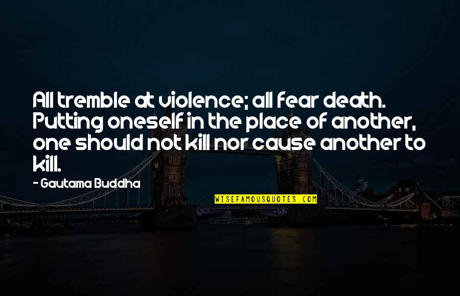 Death Buddhist Quotes By Gautama Buddha: All tremble at violence; all fear death. Putting