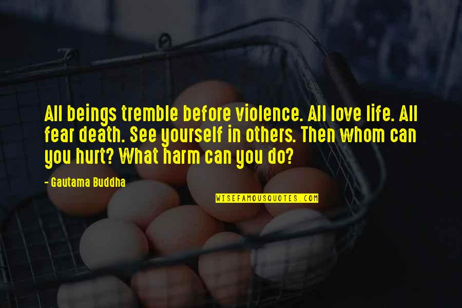 Death Buddhist Quotes By Gautama Buddha: All beings tremble before violence. All love life.