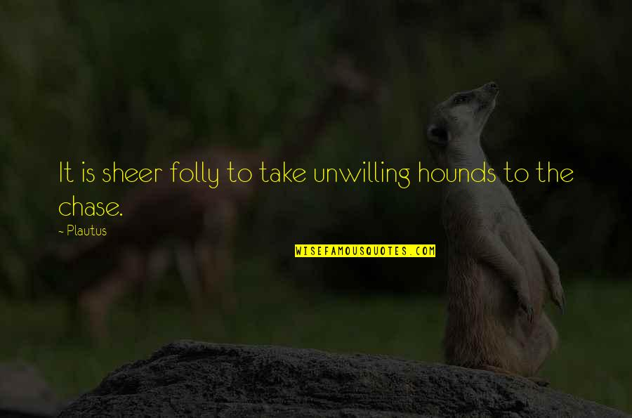 Death Buddhist Quotes By Plautus: It is sheer folly to take unwilling hounds