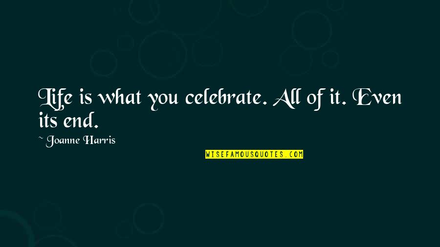 Death Celebrate A Life Quotes By Joanne Harris: Life is what you celebrate. All of it.