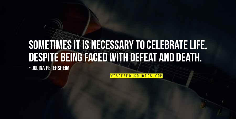 Death Celebrate A Life Quotes By Jolina Petersheim: Sometimes it is necessary to celebrate life, despite