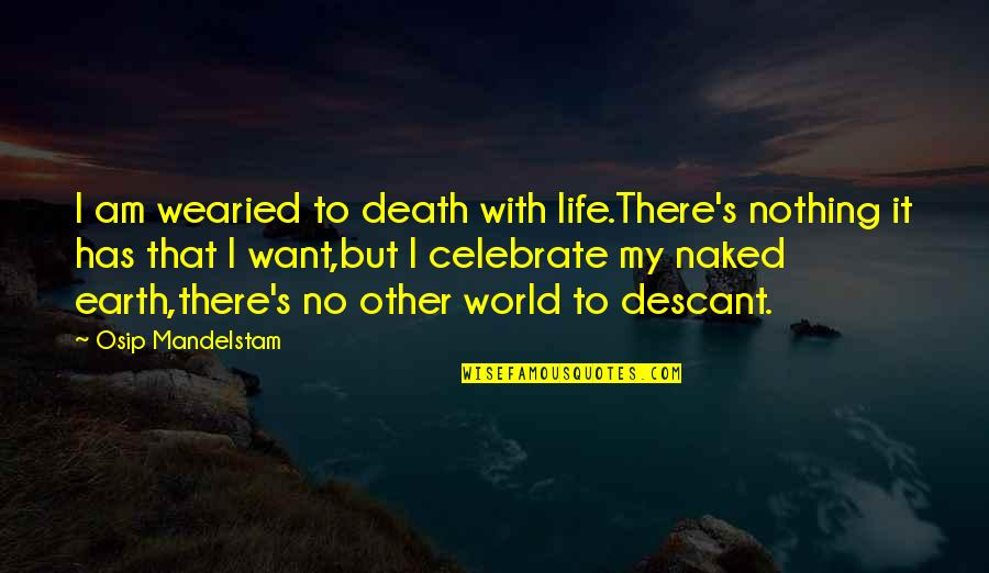 Death Celebrate A Life Quotes By Osip Mandelstam: I am wearied to death with life.There's nothing