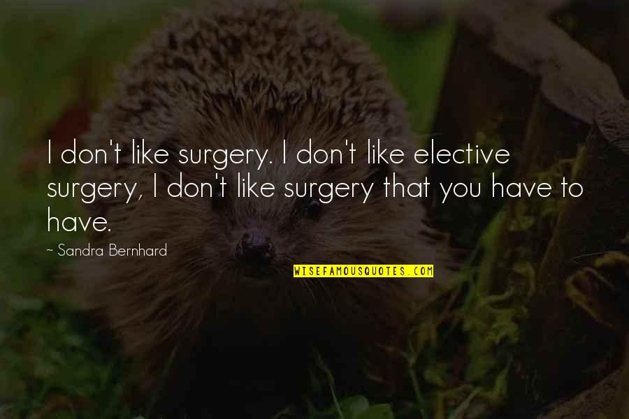 Death Comes In Threes Quotes By Sandra Bernhard: I don't like surgery. I don't like elective