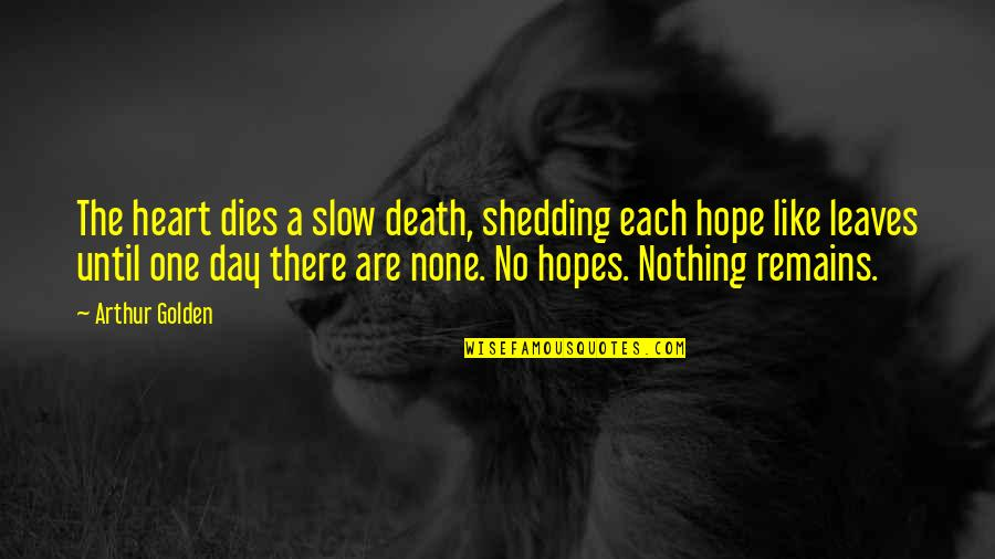 Death Day Quotes By Arthur Golden: The heart dies a slow death, shedding each