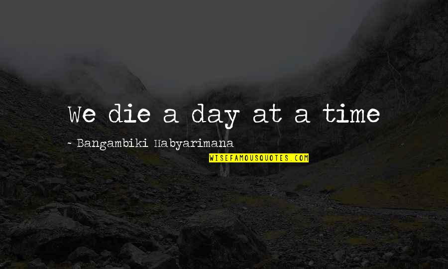 Death Day Quotes By Bangambiki Habyarimana: We die a day at a time