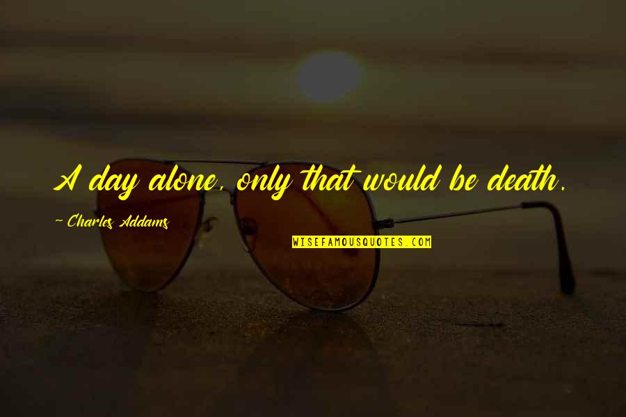 Death Day Quotes By Charles Addams: A day alone, only that would be death.