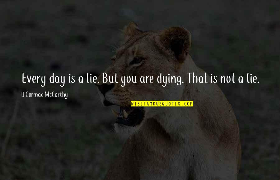 Death Day Quotes By Cormac McCarthy: Every day is a lie. But you are