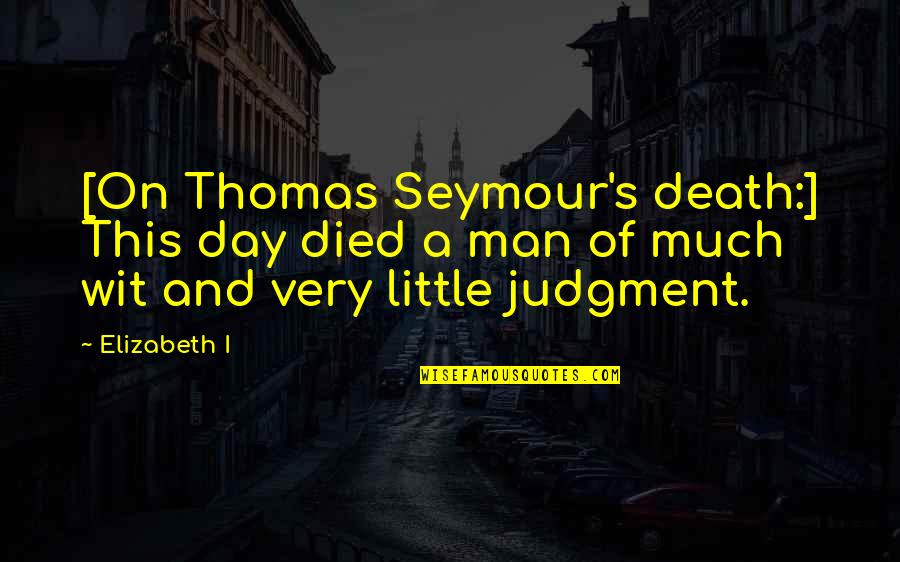 Death Day Quotes By Elizabeth I: [On Thomas Seymour's death:] This day died a
