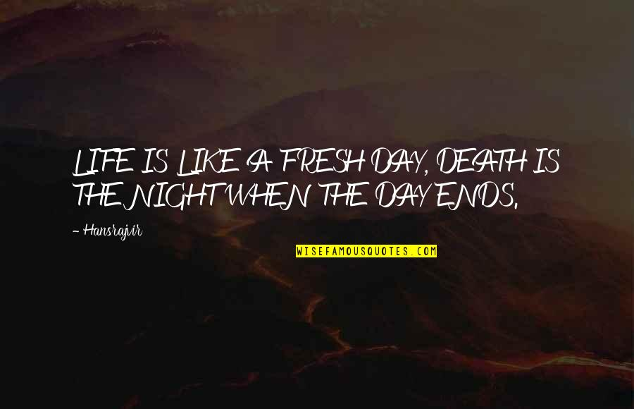 Death Day Quotes By Hansrajvir: LIFE IS LIKE A FRESH DAY, DEATH IS