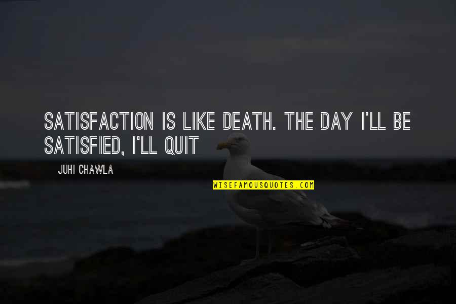 Death Day Quotes By Juhi Chawla: Satisfaction is like death. The day I'll be