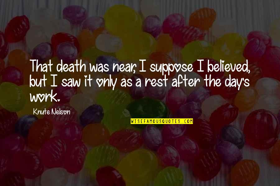 Death Day Quotes By Knute Nelson: That death was near, I suppose I believed,