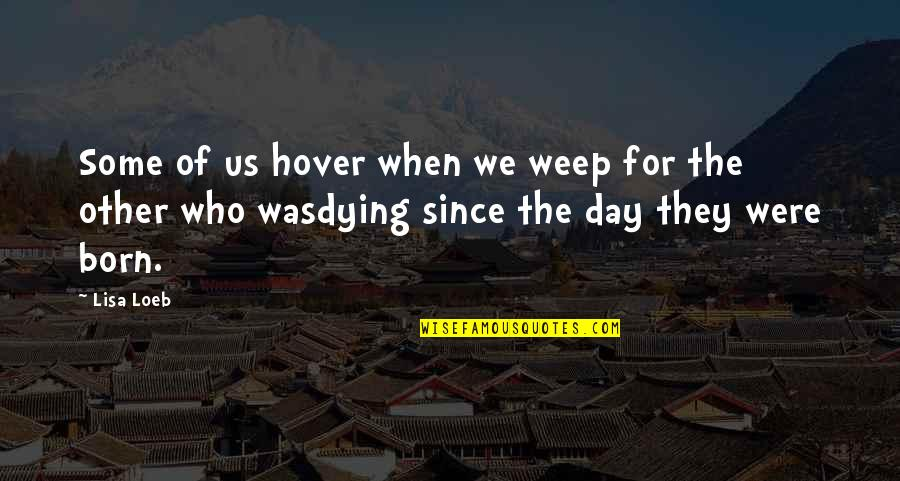 Death Day Quotes By Lisa Loeb: Some of us hover when we weep for