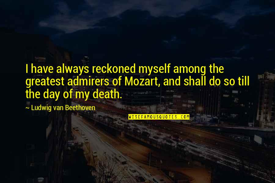 Death Day Quotes By Ludwig Van Beethoven: I have always reckoned myself among the greatest