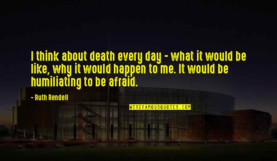 Death Day Quotes By Ruth Rendell: I think about death every day - what