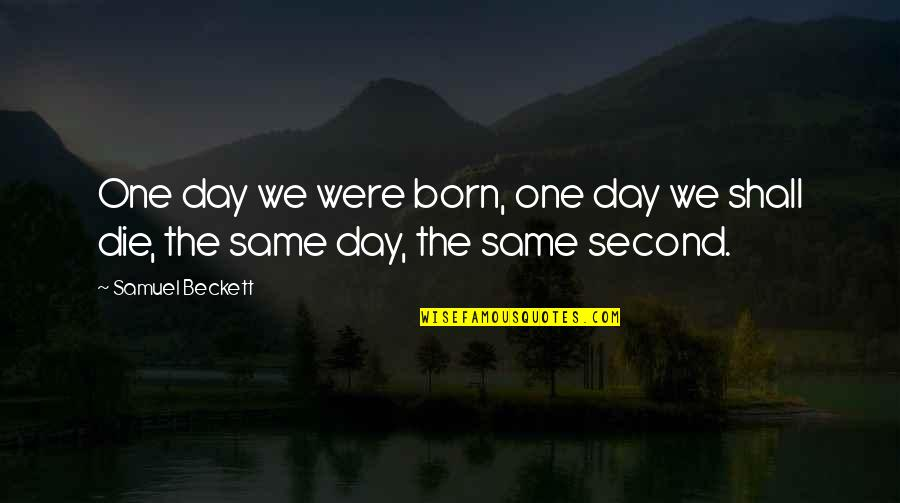 Death Day Quotes By Samuel Beckett: One day we were born, one day we