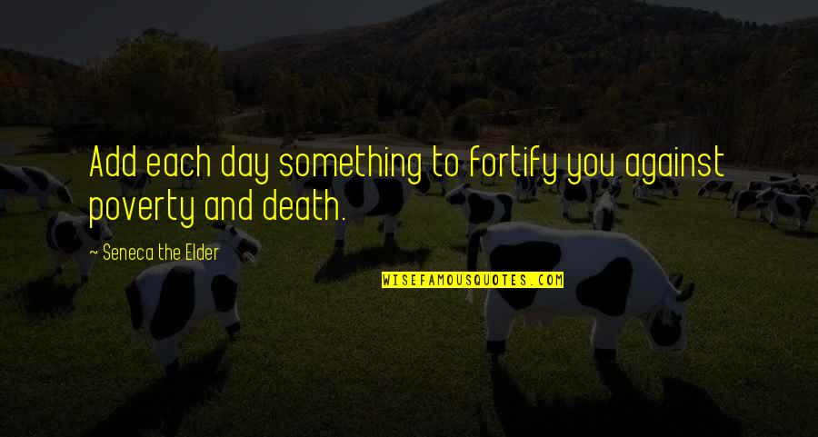 Death Day Quotes By Seneca The Elder: Add each day something to fortify you against