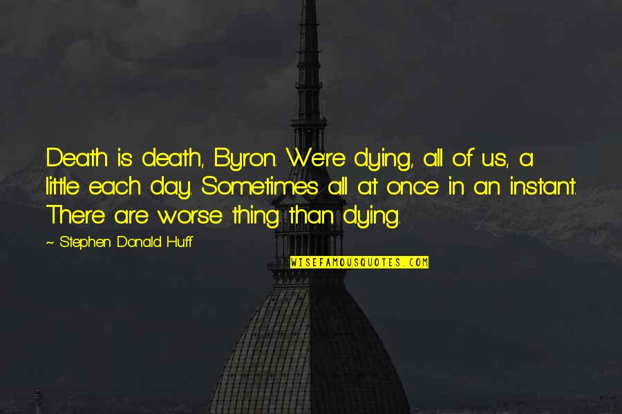 Death Day Quotes By Stephen Donald Huff: Death is death, Byron. We're dying, all of