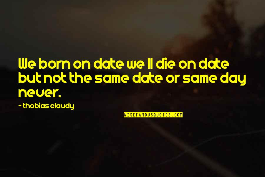 Death Day Quotes By Thobias Claudy: We born on date we ll die on