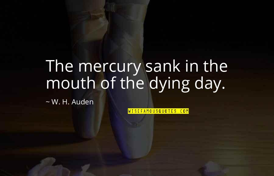 Death Day Quotes By W. H. Auden: The mercury sank in the mouth of the