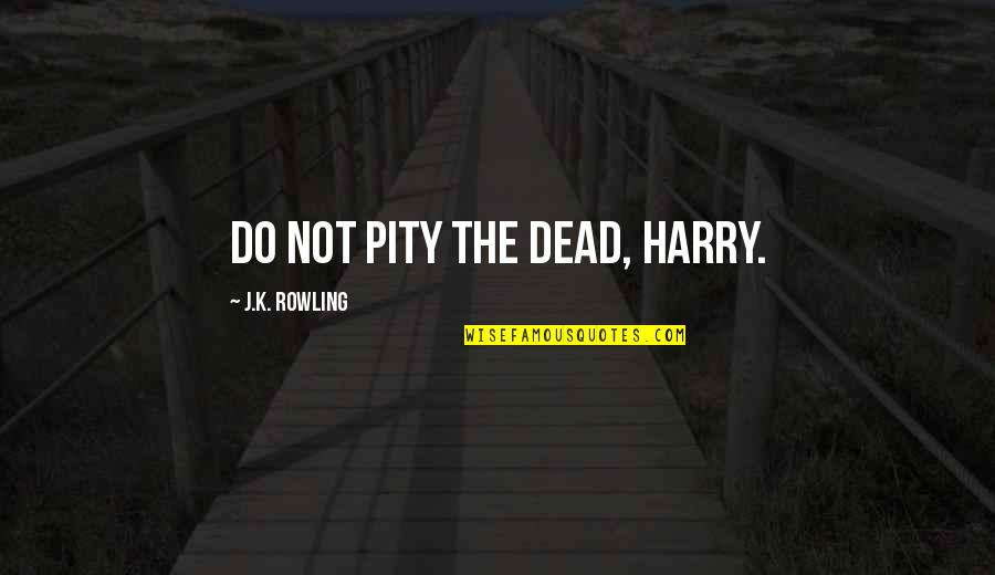 Death From Harry Potter Quotes By J.K. Rowling: Do not pity the dead, Harry.