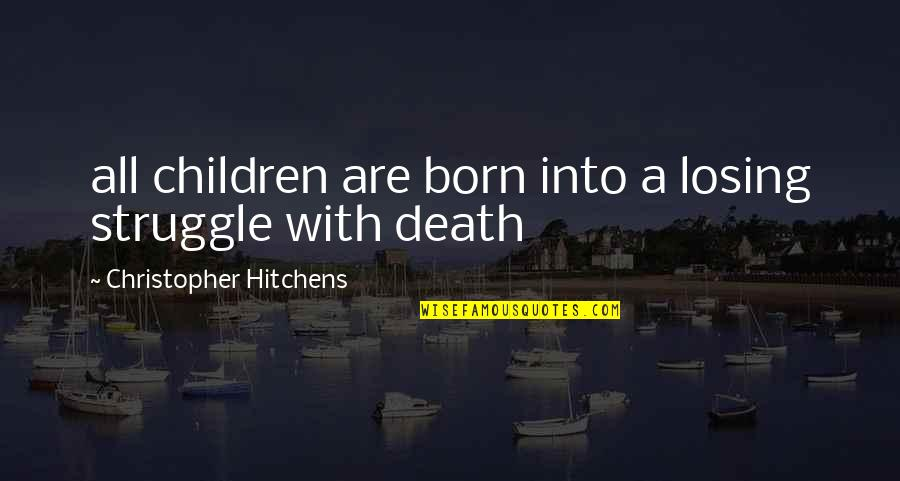 Death Hitchens Quotes By Christopher Hitchens: all children are born into a losing struggle