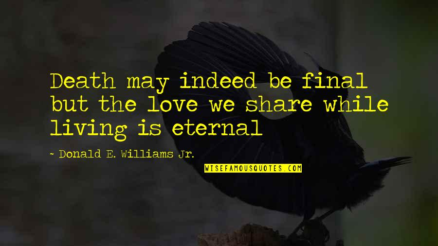 Death Is Not Final Quotes By Donald E. Williams Jr.: Death may indeed be final but the love