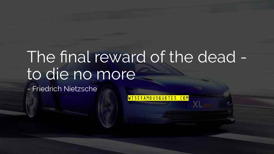 Death Is Not Final Quotes By Friedrich Nietzsche: The final reward of the dead - to