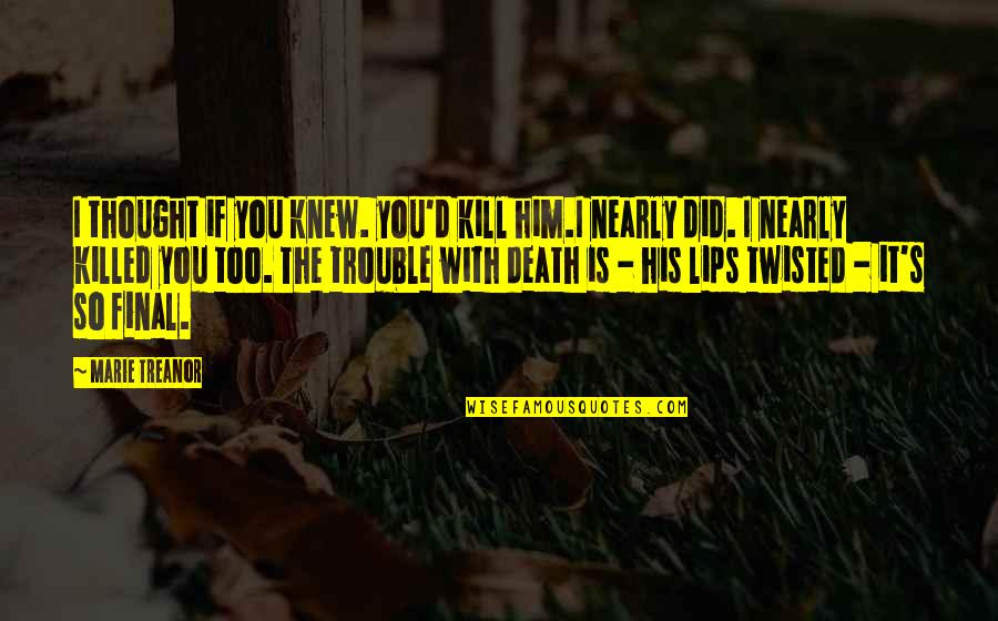 Death Is Not Final Quotes By Marie Treanor: I thought if you knew. you'd kill him.I
